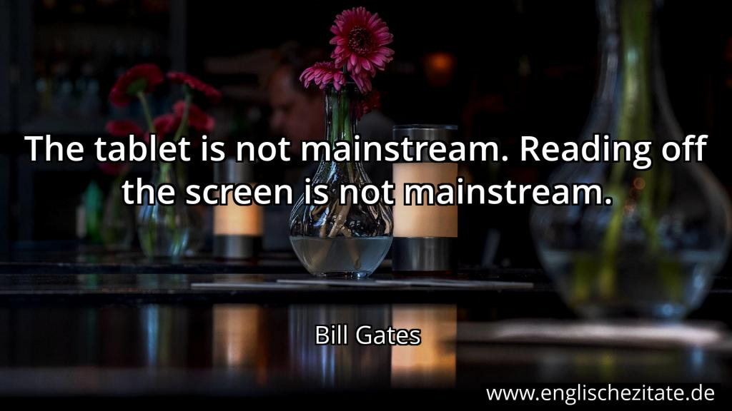 bill gates - the tablet is not mainstream. reading off the
